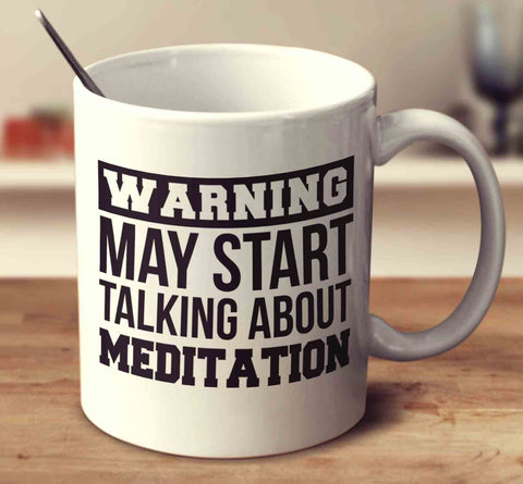 Warning May Start Talking About Meditation