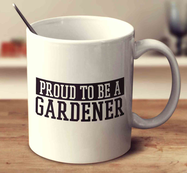 Proud To Be A Gardener