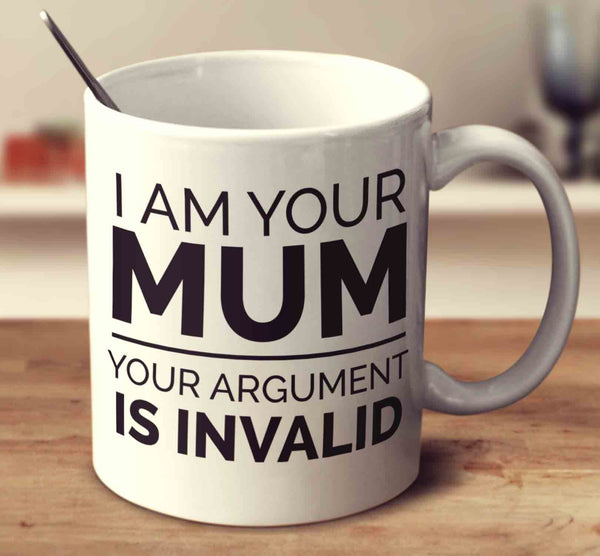 I Am Your Mum Your Argument Is Invalid