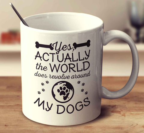 Yes Actually, The World Does Revolve Around My Dogs