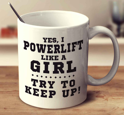 Yes, I Powerlift Like A Girl, Try To Keep Up