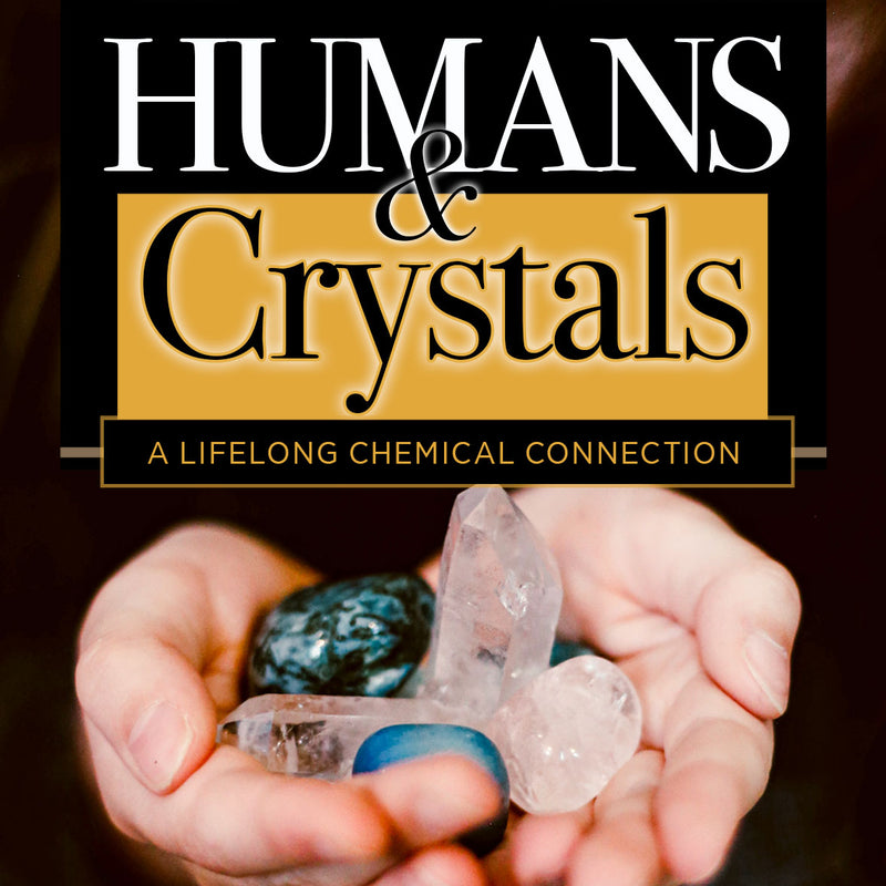 HUMANS & CRYSTALS A lifelong chemical connection