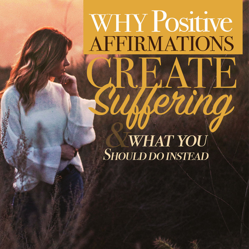 Why Positive Affirmations Create Suffering & What to Do Instead