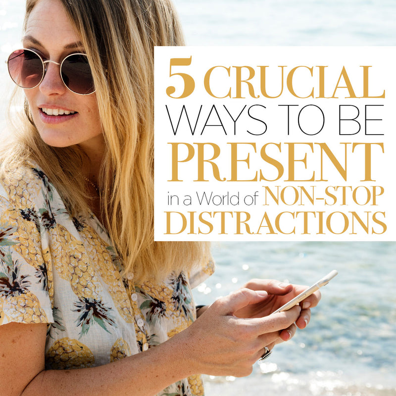 The 5 Crucial Ways to be present in a World of non-stop distractions