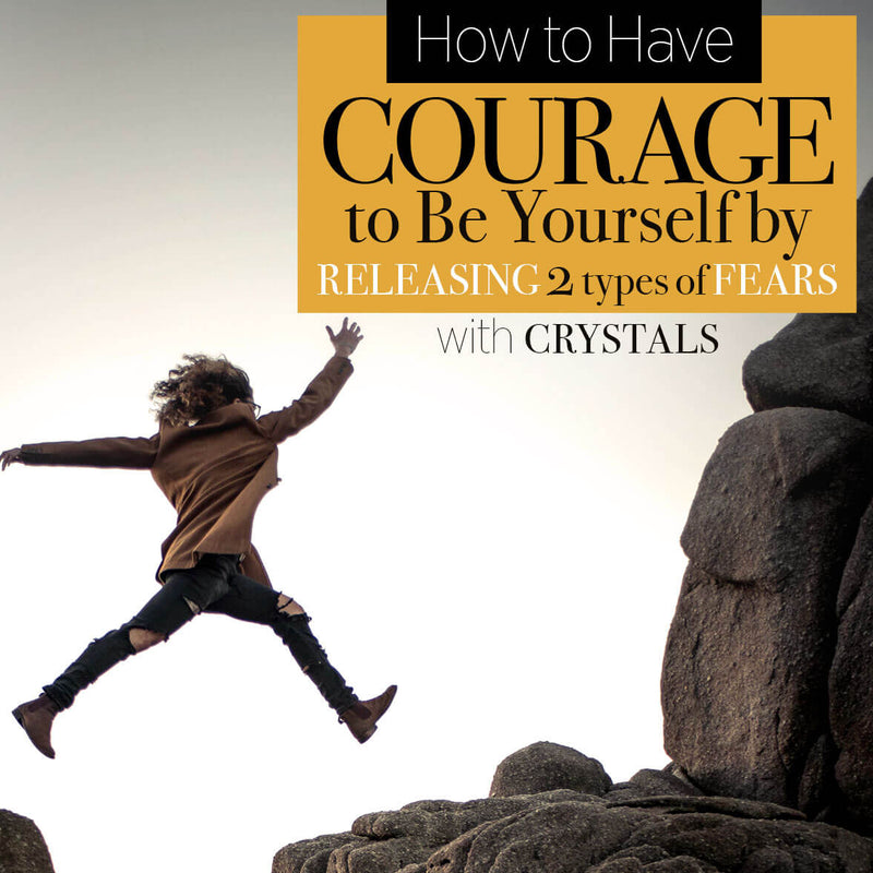 How to Have Courage to Be Yourself by Releasing Two Types of Fears with Crystals