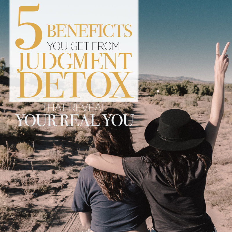 The 5 Benefits You Get from Judgment Detox that Reveal your Real You