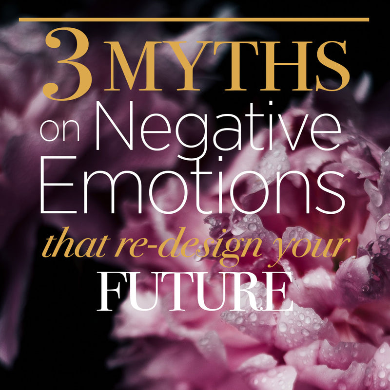 3 Myths of Negative Emotions that Re-design your Future