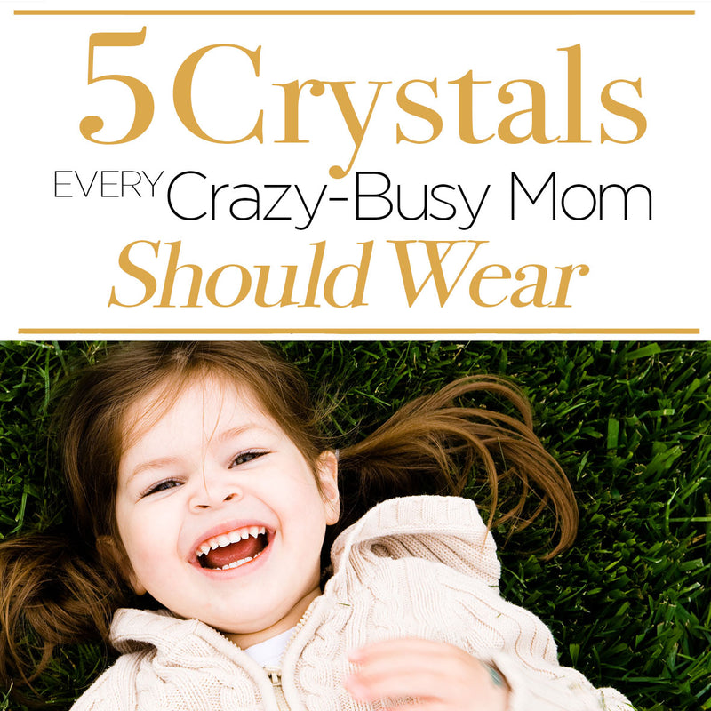 5 Essential Crystals every Crazy-Busy and Creative Mom Should Wear