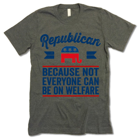 Republican Because Not Everyone Can Be On Welfare Shirt
