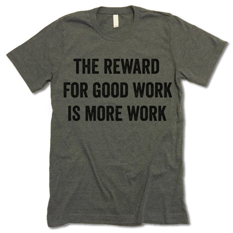 The Reward For Good Work Is More Work t-shirt