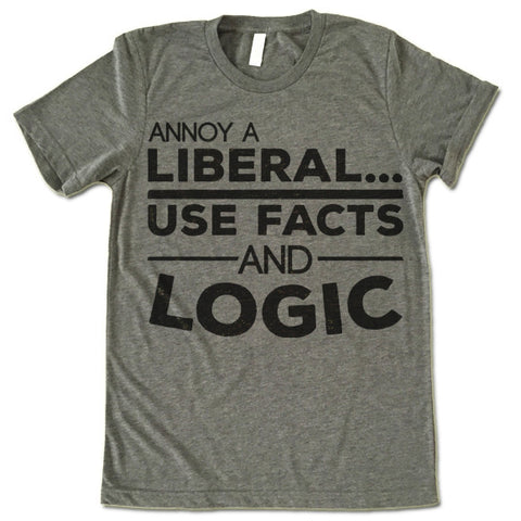 Annoy a Liberal Use Facts and Logic