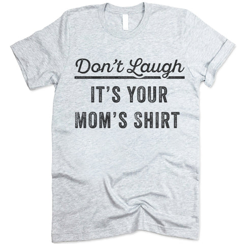 Don't Laugh It's Your Mom's Shirt T Shirt