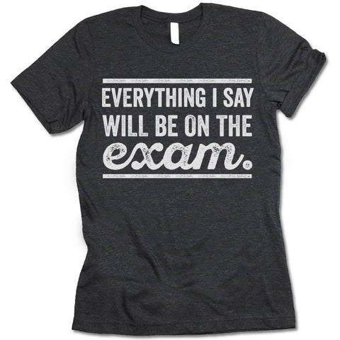 Everything I Say Will Be On The Exam - Teacher T-Shirt