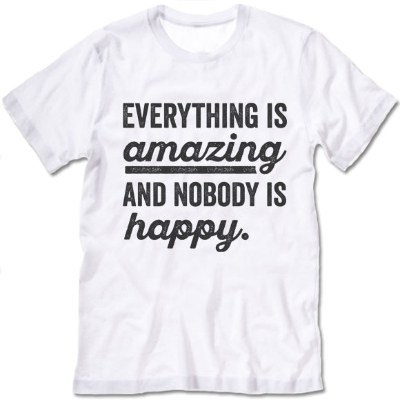 Everything Is Amazing And Nobody Is Happy T Shirt