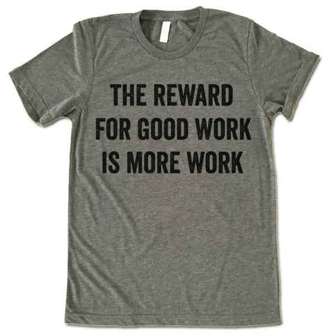 The Reward For Good Work Is More Work Shirt