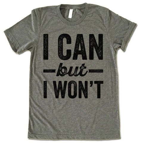 I Can But I Won't shirt