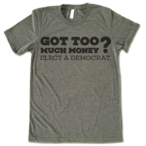 Got Too Much Money Elect a Democrat T-Shirt