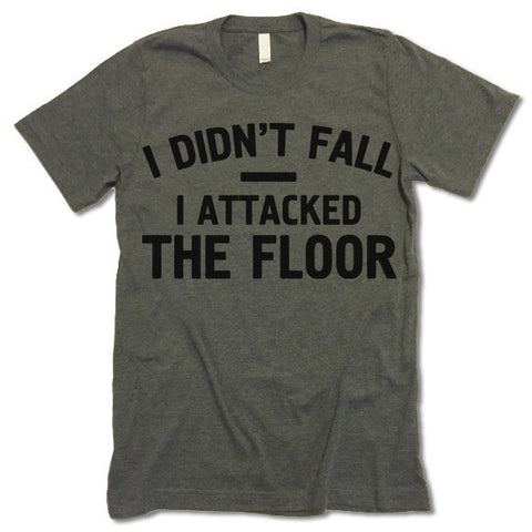 I DIDN'T FALL I ATTACKED THE FLOOR