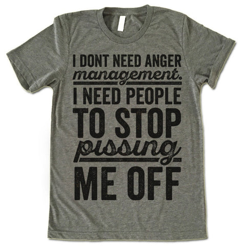 I Don't Need Anger Management I Need People To Stop Pissing Me Off