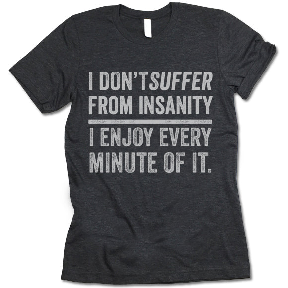 I Don't Suffer From Insanity I Enjoy Every Minute Of It T Shirt