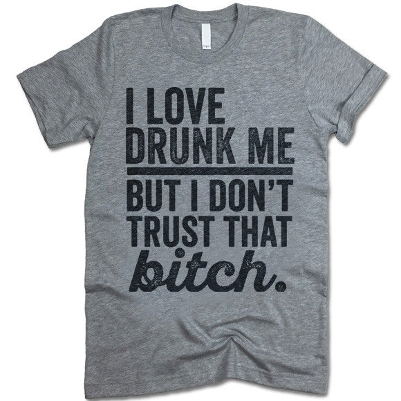 I Love Drunk Me But I Don't Trust That Bitch