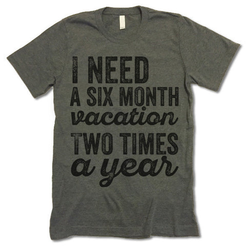 I Need A Six Month Vacation Two Times A Year T-Shirt