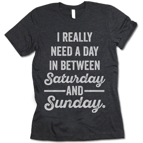 I Really Need a Day In Between Saturday and Sunday T-Shirt