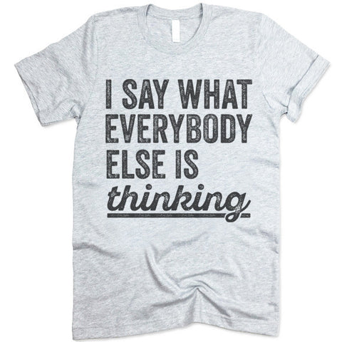 I Say What Everybody Else Is Thinking T-Shirt