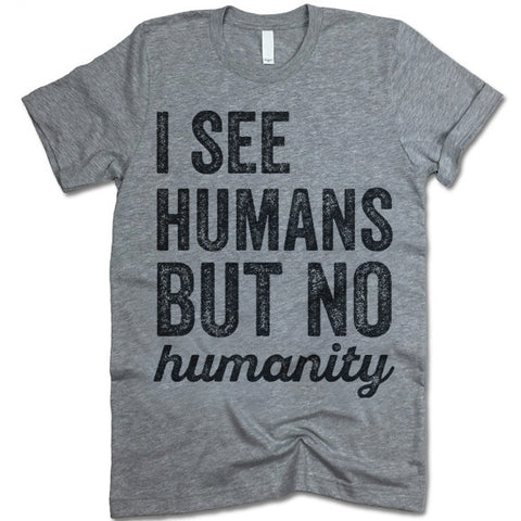I See Humans But No Humanity T-Shirt