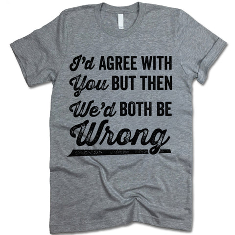 I'd Agree With You But We'd Be Both Wrong T Shirt