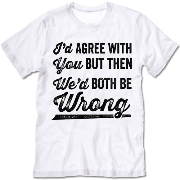 I'd Agree With You But We'd Be Both Wrong Shirt