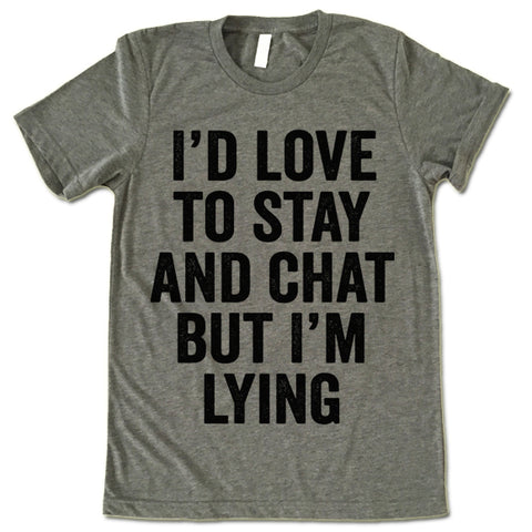 I'd Love To Stay And Chat But I'm Lying T Shirt