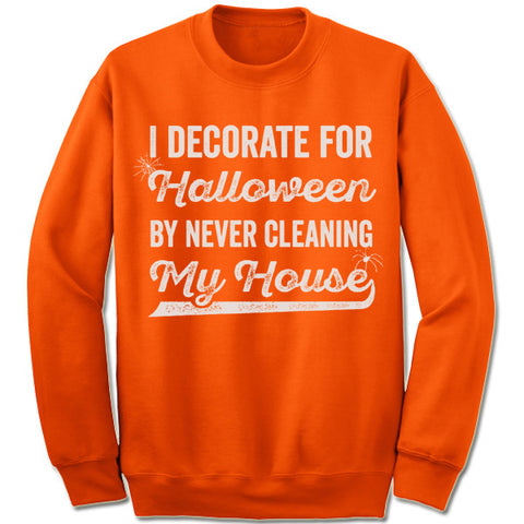 0561ae6a I Decorate For Halloween By Never Cleaning My House Sweatshirt