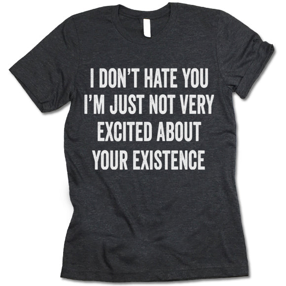 I Don't Hate You I'm Just Not Very Excited About Your Existence shirt