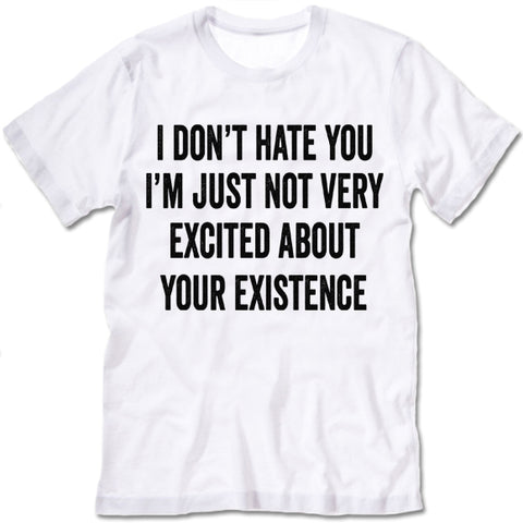 I Don't Hate You I'm Just Not Very Excited About Your Existence T Shirt