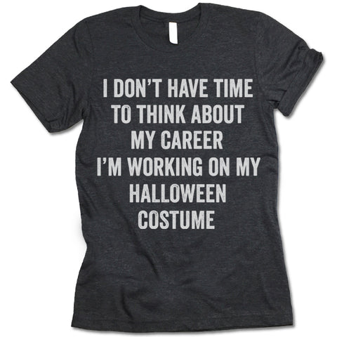I Dont Have Time To Think About My Career Im Working On My Halloween Costume shirt