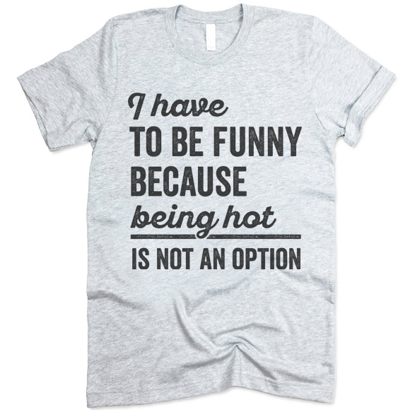 I Have To Be Funny Because Being Hot Is Not An Option T Shirt