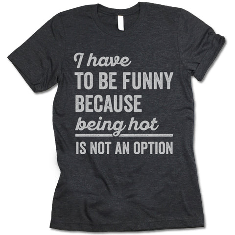 I Have To Be Funny Because Being Hot Is Not An Option Shirt