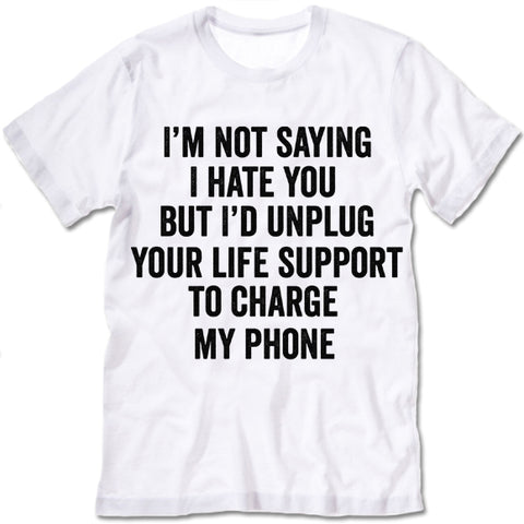 I'm Not Saying I Hate You But I'd Unplug Your Life Support To Charge My Phone T Shirt