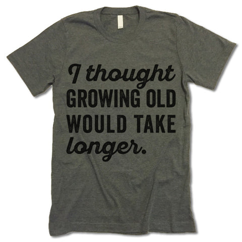 I Thought Growing Old Would Take Longer Shirt