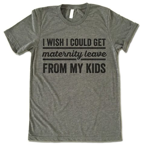 I Wish I Could Get Maternity Leave From My Kids T Shirt