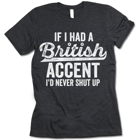 If I Had A British Accent I'd Never Shut Up T Shirt