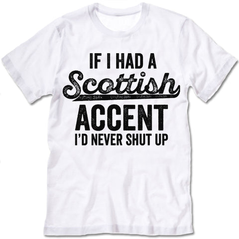 If I Had A Scottish Accent I'd Never Shut Up T Shirt