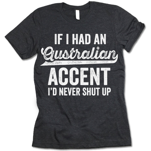 If I Had An Australian Accent I'd Never Shut Up Shirt