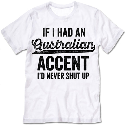 If I Had An Australian Accent I'd Never Shut Up T Shirt