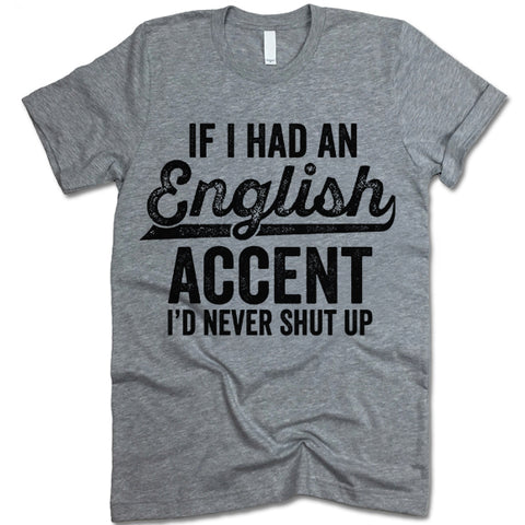 If I Had An English Accent I'd Never Shut Up Shirt