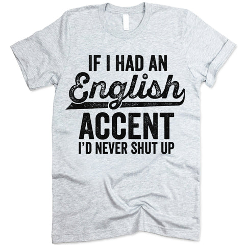 If I Had An English Accent I'd Never Shut Up T Shirt