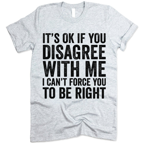 It's Ok If You Disagree With Me I Can't Force You To Be Right T Shirt