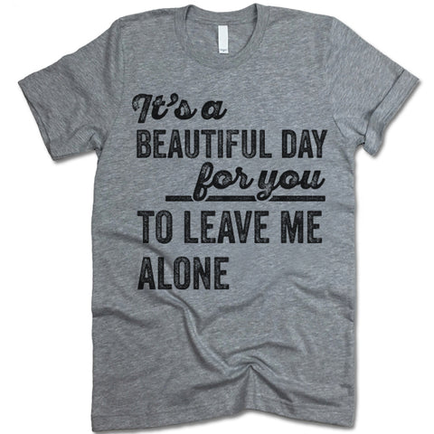 Its A Beautiful Day For You To Leave Me Alone T Shirt