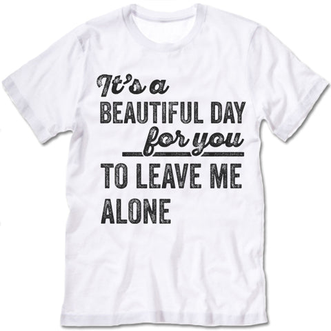 Its A Beautiful Day For You To Leave Me Alone Shirt